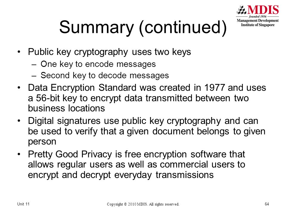 Summary (continued) Public key cryptography uses two keys –One key to encode messages –Second key to decode messages Data Encryption Standard was created in 1977 and uses a 56-bit key to encrypt data transmitted between two business locations Digital signatures use public key cryptography and can be used to verify that a given document belongs to given person Pretty Good Privacy is free encryption software that allows regular users as well as commercial users to encrypt and decrypt everyday transmissions Copyright © 2010 MDIS.