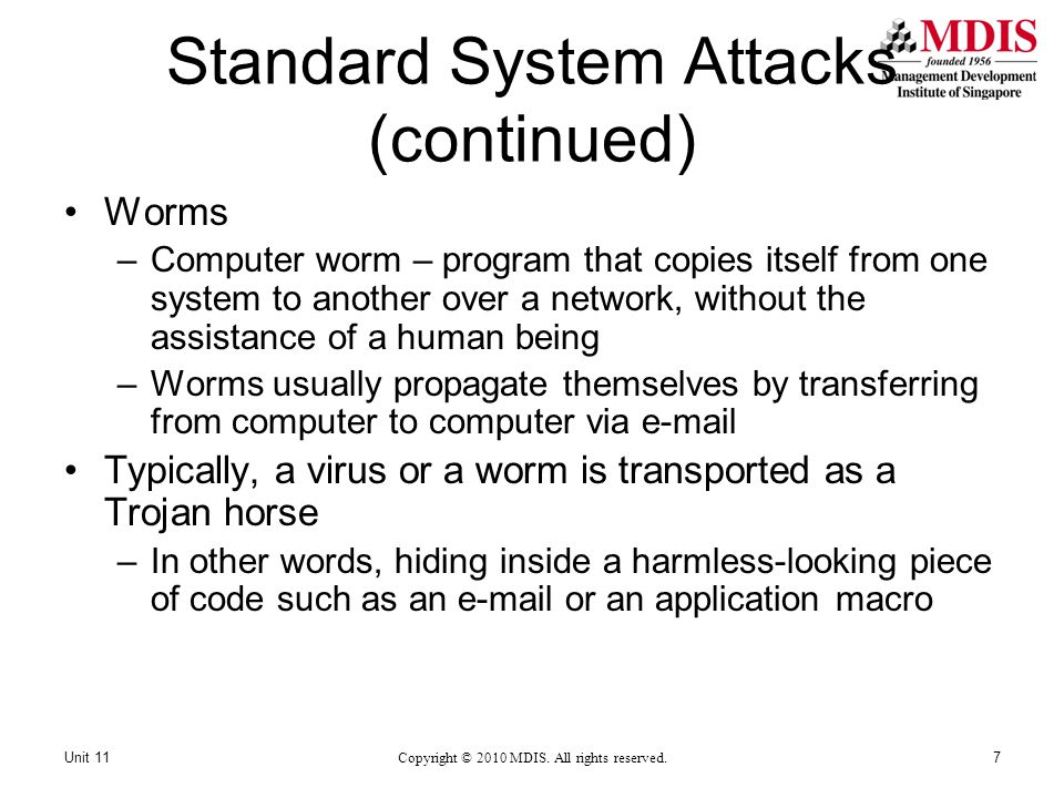 Standard System Attacks (continued) Worms –Computer worm – program that copies itself from one system to another over a network, without the assistance of a human being –Worms usually propagate themselves by transferring from computer to computer via e-mail Typically, a virus or a worm is transported as a Trojan horse –In other words, hiding inside a harmless-looking piece of code such as an e-mail or an application macro Copyright © 2010 MDIS.