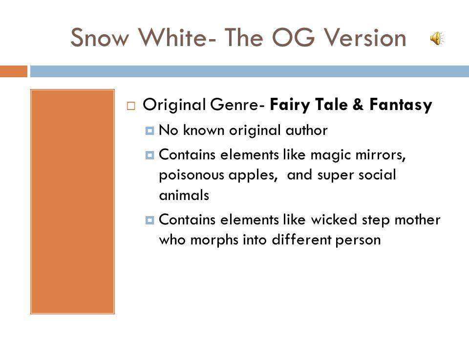 Snow White- The OG Version  Original Genre- Fairy Tale & Fantasy  No known original author  Contains elements like magic mirrors, poisonous apples,