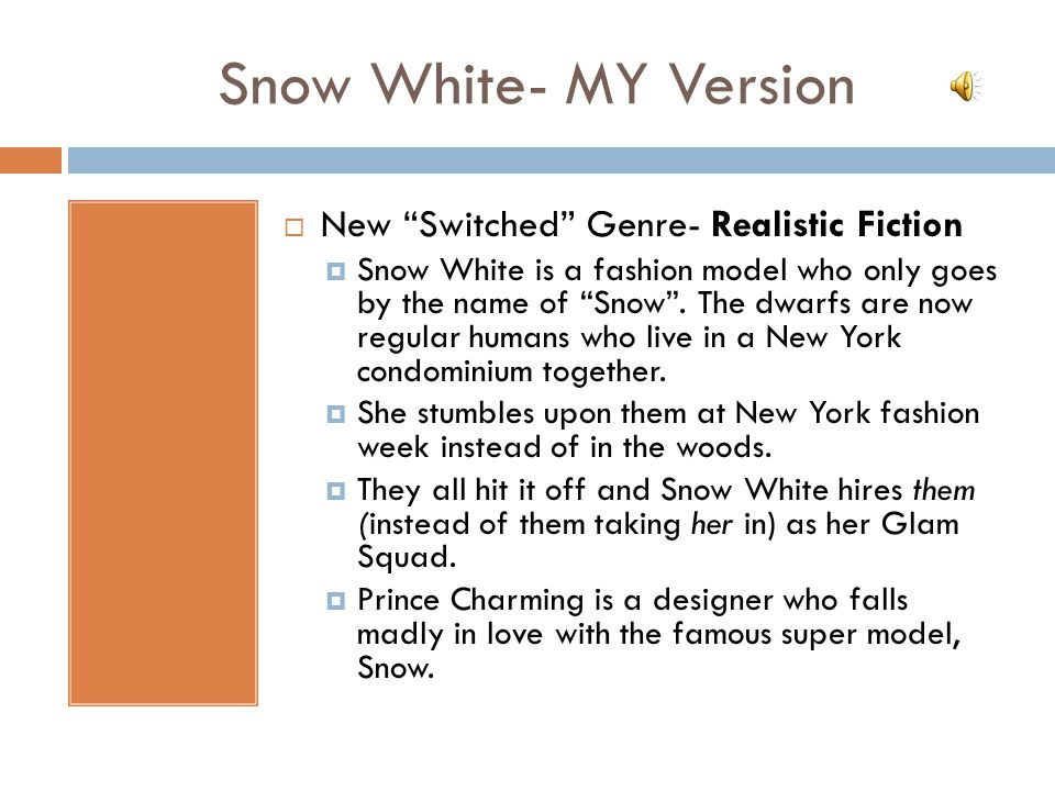 Snow White- MY Version  New Switched Genre- Realistic Fiction  Snow White is a fashion model who only goes by the name of Snow .