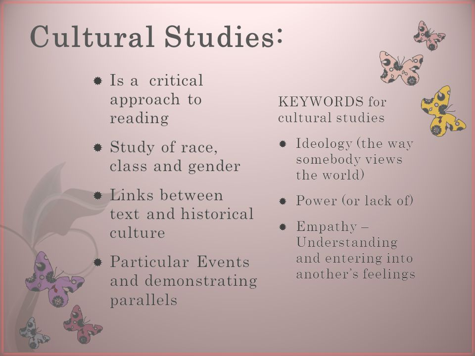 Cultural Studies: KEYWORDS for cultural studies  Ideology (the way somebody views the world)  Power (or lack of)  Empathy – Understanding and entering into another's feelings