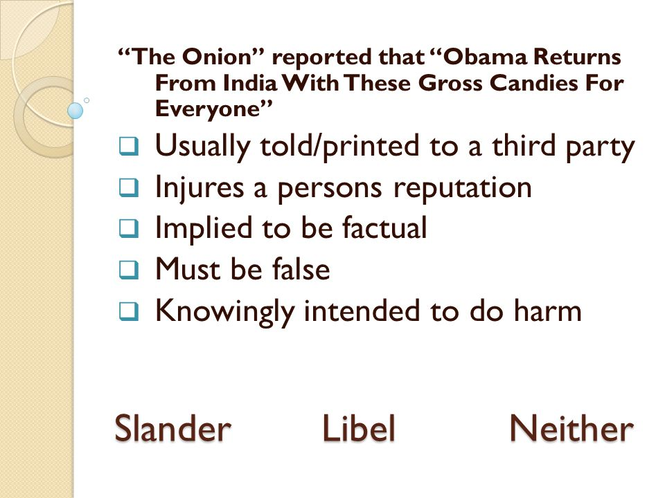 The Onion reported that Obama Returns From India With These Gross Candies For Everyone  Usually told/printed to a third party  Injures a persons reputation  Implied to be factual  Must be false  Knowingly intended to do harm Slander Libel Neither