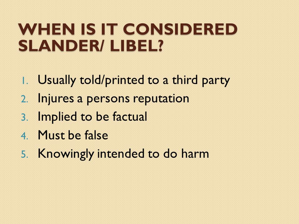 WHEN IS IT CONSIDERED SLANDER/ LIBEL. 1. Usually told/printed to a third party 2.