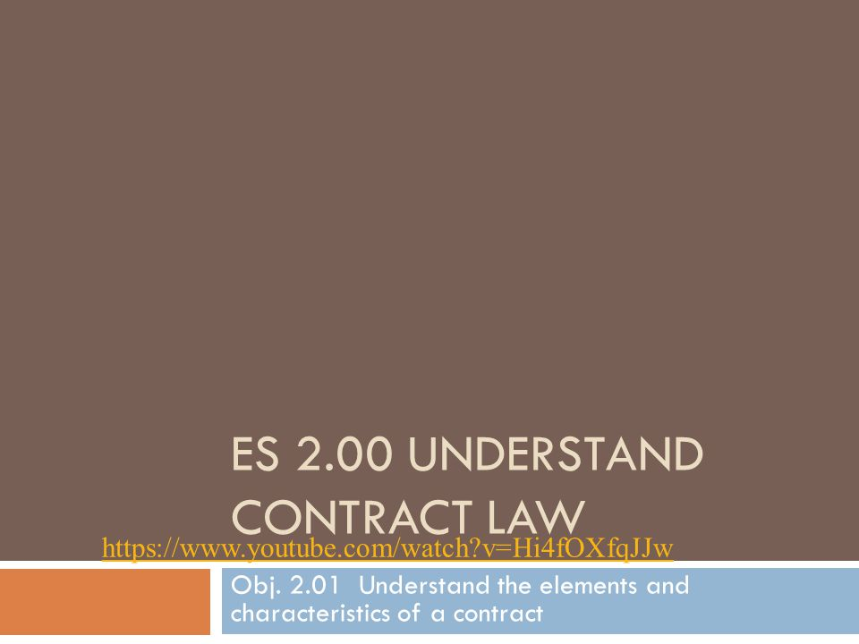 ES 2.00 UNDERSTAND CONTRACT LAW Obj. 2.01 Understand the elements and characteristics of a contract https://www.youtube.com/watch?v=Hi4fOXfqJJw
