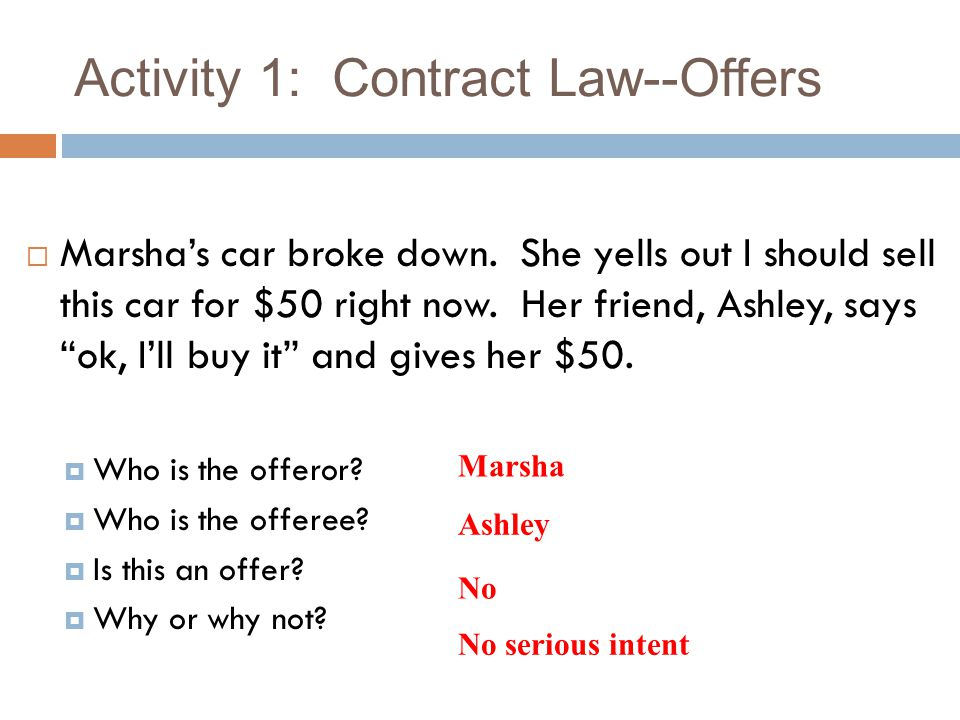 """Activity 1: Contract Law--Offers  Marsha's car broke down. She yells out I should sell this car for $50 right now. Her friend, Ashley, says """"ok, I'll"""