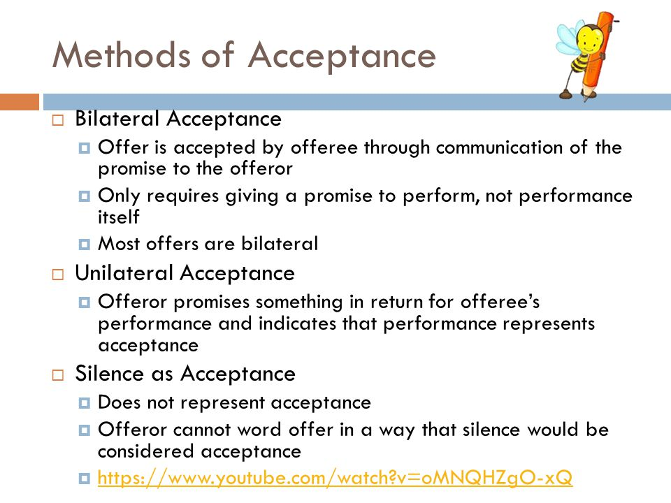 Methods of Acceptance  Bilateral Acceptance  Offer is accepted by offeree through communication of the promise to the offeror  Only requires giving