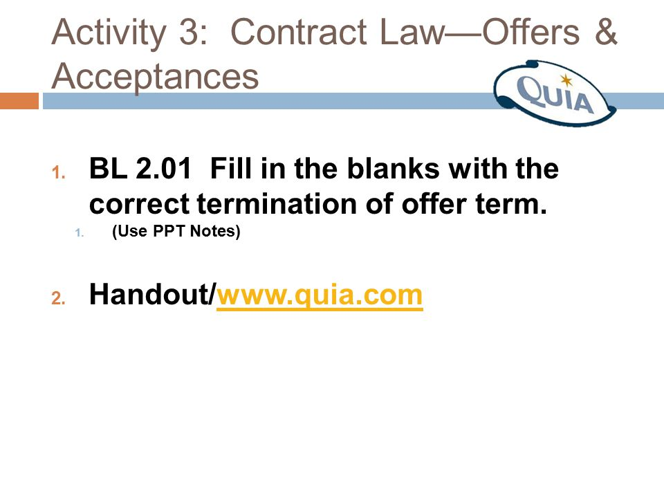 Activity 3: Contract Law—Offers & Acceptances 1. BL 2.01 Fill in the blanks with the correct termination of offer term. 1. (Use PPT Notes) 2. Handout/