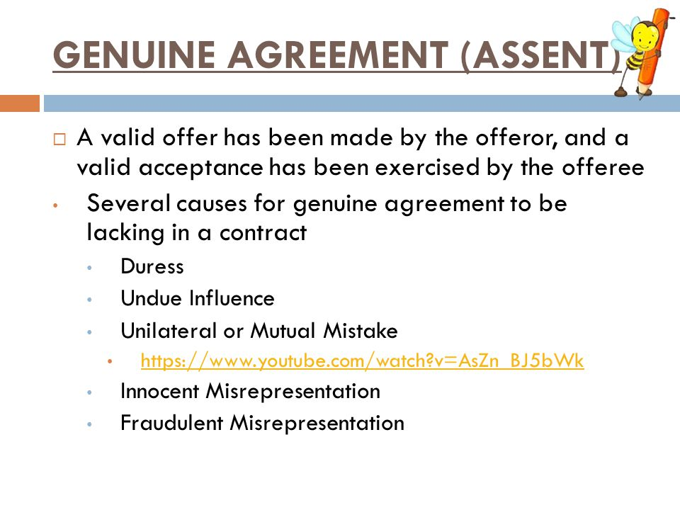 GENUINE AGREEMENT (ASSENT)  A valid offer has been made by the offeror, and a valid acceptance has been exercised by the offeree Several causes for g