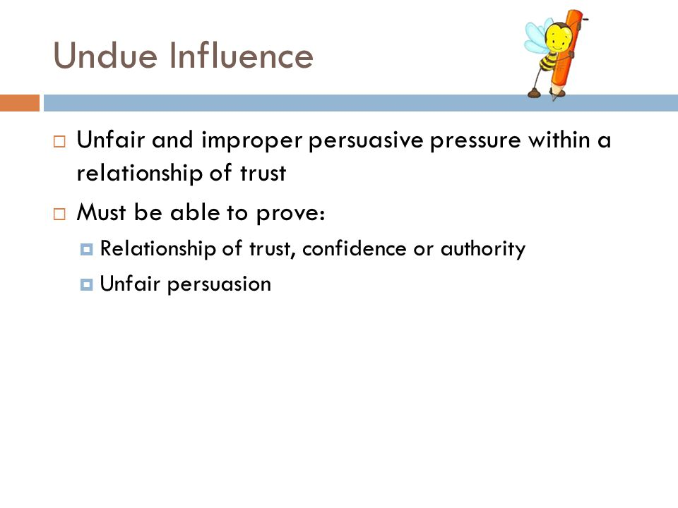 Undue Influence  Unfair and improper persuasive pressure within a relationship of trust  Must be able to prove:  Relationship of trust, confidence