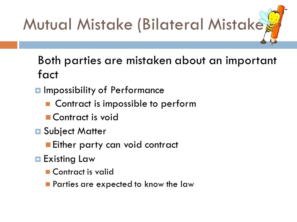 Mutual Mistake (Bilateral Mistake) Both parties are mistaken about an important fact  Impossibility of Performance Contract is impossible to perform