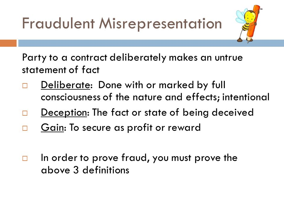 Fraudulent Misrepresentation Party to a contract deliberately makes an untrue statement of fact  Deliberate: Done with or marked by full consciousnes