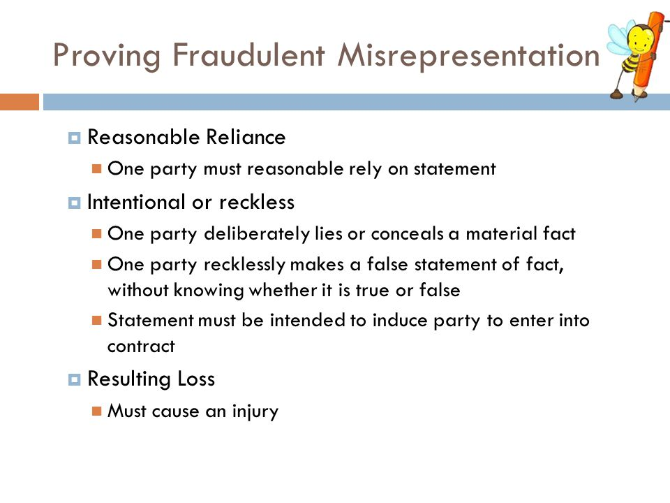 Proving Fraudulent Misrepresentation  Reasonable Reliance One party must reasonable rely on statement  Intentional or reckless One party deliberatel