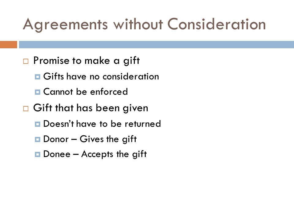 Agreements without Consideration  Promise to make a gift  Gifts have no consideration  Cannot be enforced  Gift that has been given  Doesn't have