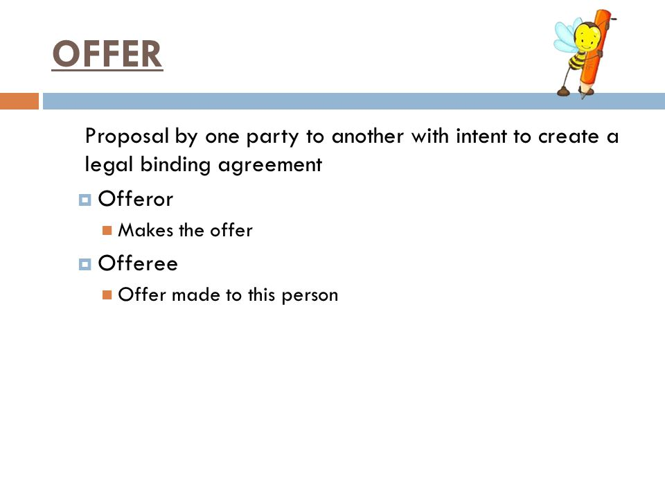 OFFER Proposal by one party to another with intent to create a legal binding agreement  Offeror Makes the offer  Offeree Offer made to this person