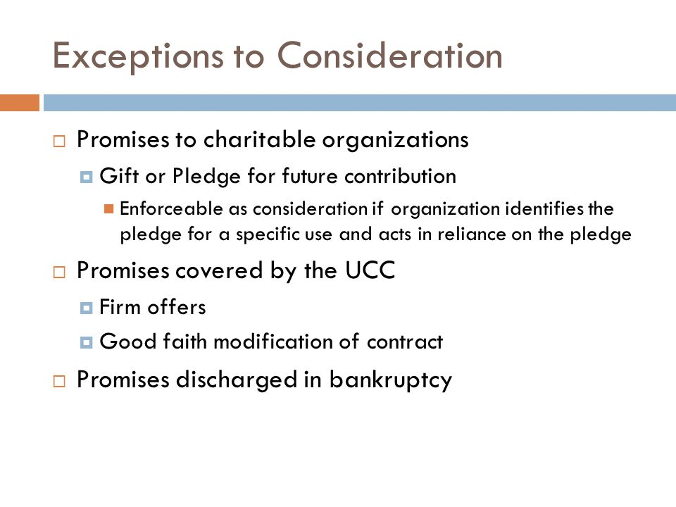 Exceptions to Consideration  Promises to charitable organizations  Gift or Pledge for future contribution Enforceable as consideration if organizati