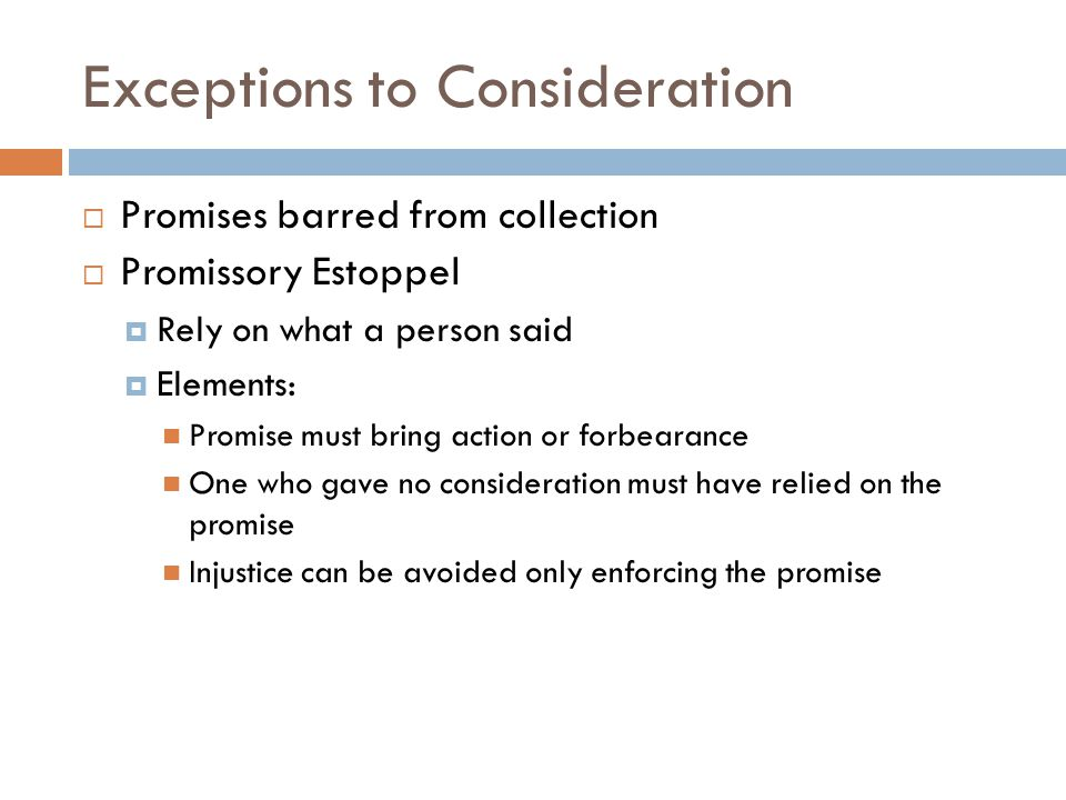 Exceptions to Consideration  Promises barred from collection  Promissory Estoppel  Rely on what a person said  Elements: Promise must bring action