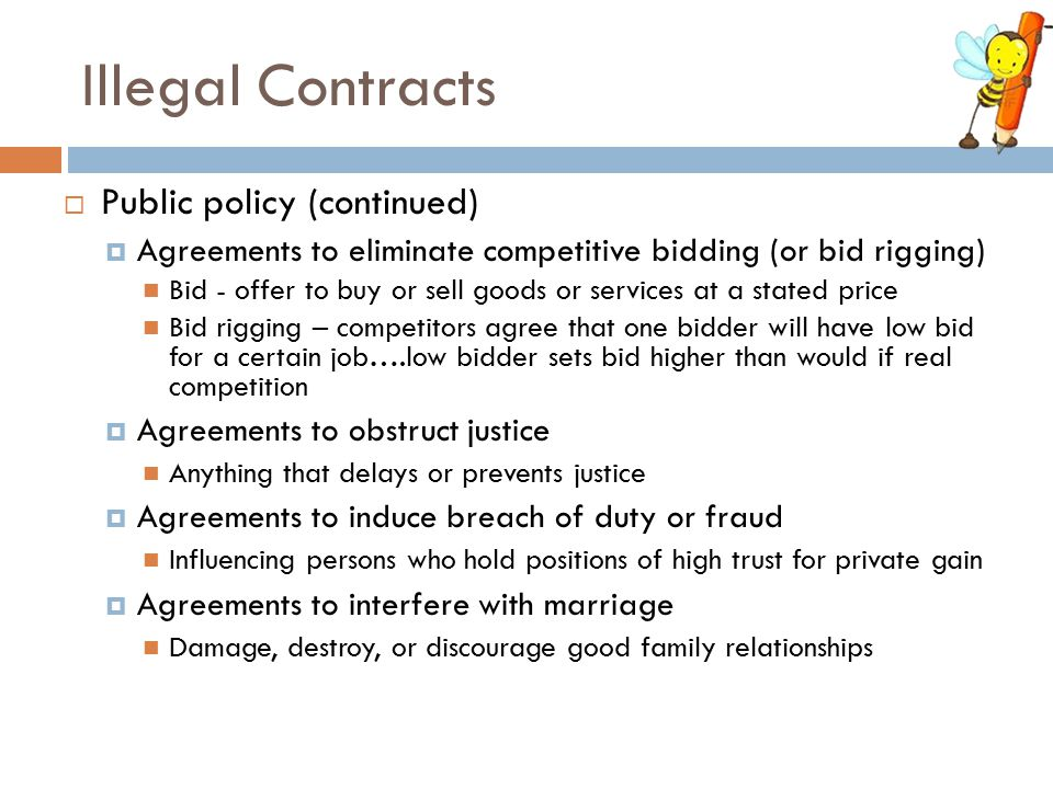Illegal Contracts  Public policy (continued)  Agreements to eliminate competitive bidding (or bid rigging) Bid - offer to buy or sell goods or servi