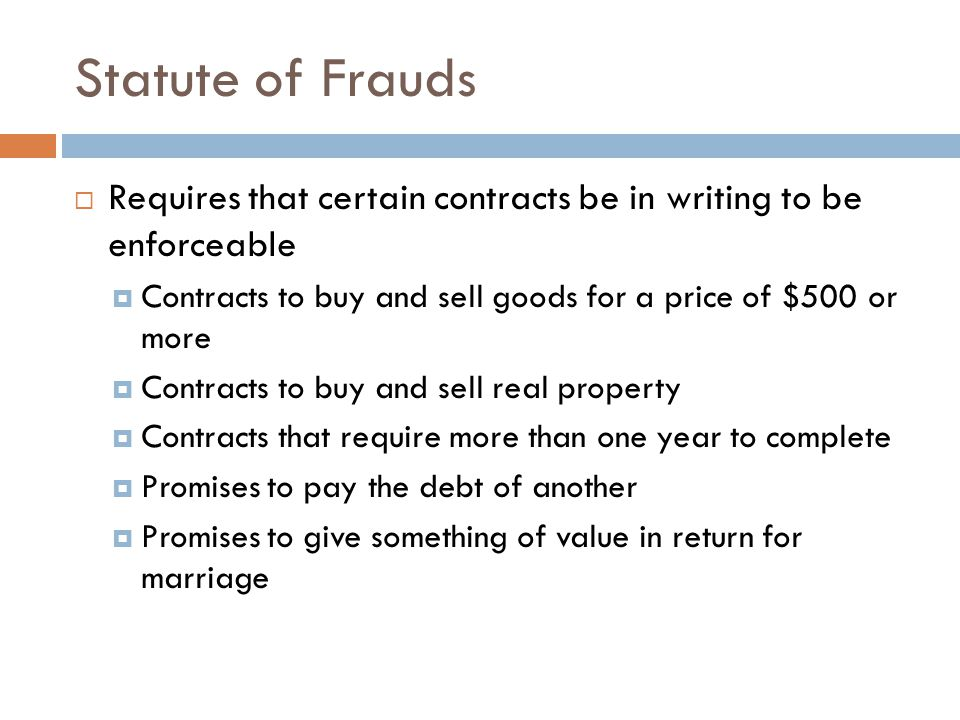 Statute of Frauds  Requires that certain contracts be in writing to be enforceable  Contracts to buy and sell goods for a price of $500 or more  Co