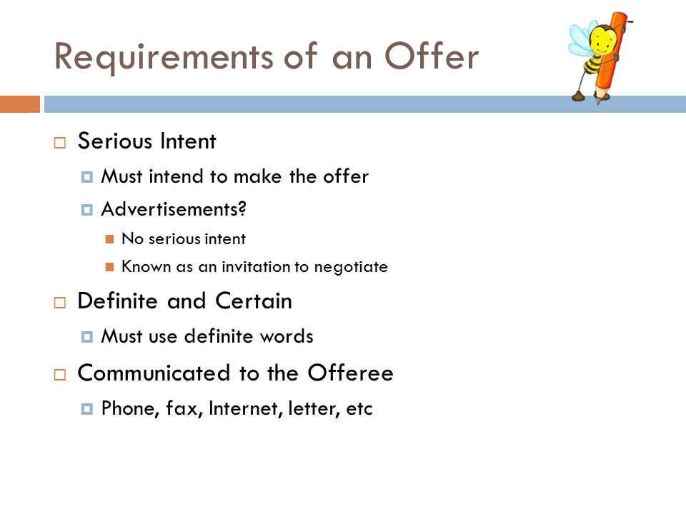 Requirements of an Offer  Serious Intent  Must intend to make the offer  Advertisements? No serious intent Known as an invitation to negotiate  De