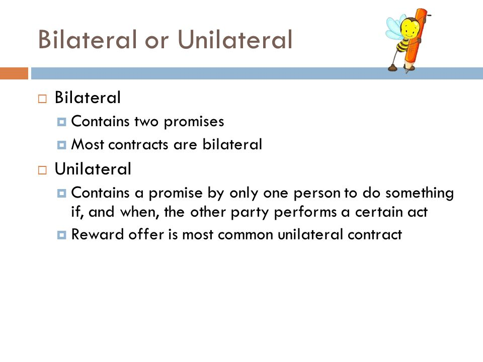 Bilateral or Unilateral  Bilateral  Contains two promises  Most contracts are bilateral  Unilateral  Contains a promise by only one person to do