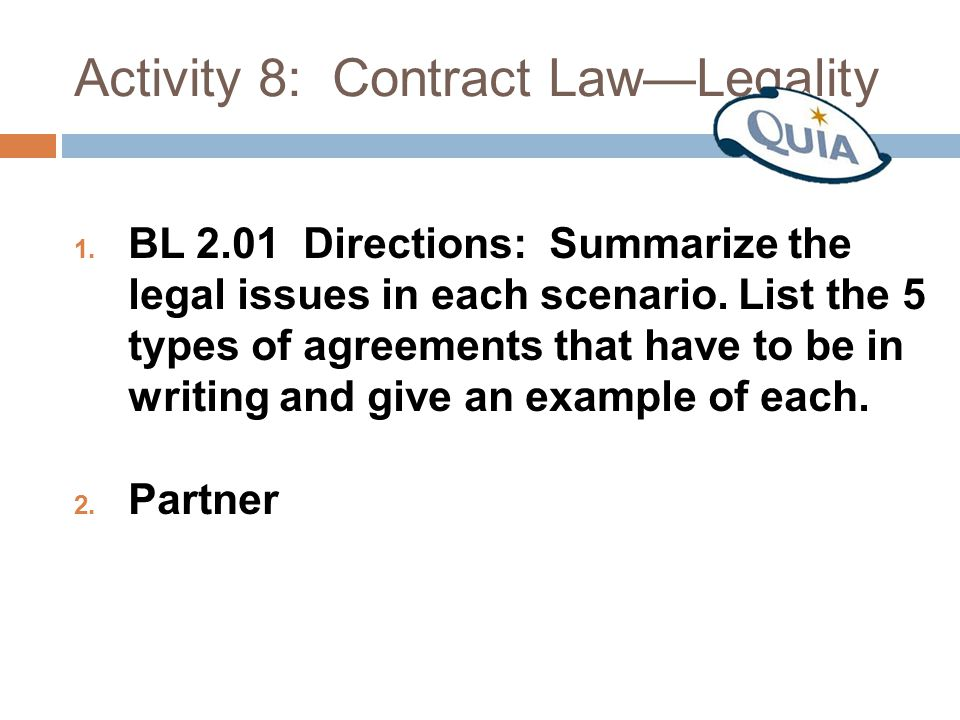 Activity 8: Contract Law—Legality 1. BL 2.01 Directions: Summarize the legal issues in each scenario. List the 5 types of agreements that have to be i