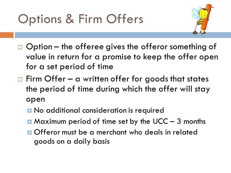 Options & Firm Offers  Option – the offeree gives the offeror something of value in return for a promise to keep the offer open for a set period of t