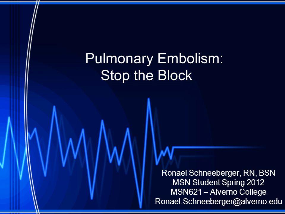 Pulmonary Embolism: Stop the Block Ronael Schneeberger, RN, BSN MSN Student Spring 2012 MSN621 – Alverno College Ronael.Schneeberger@alverno.edu
