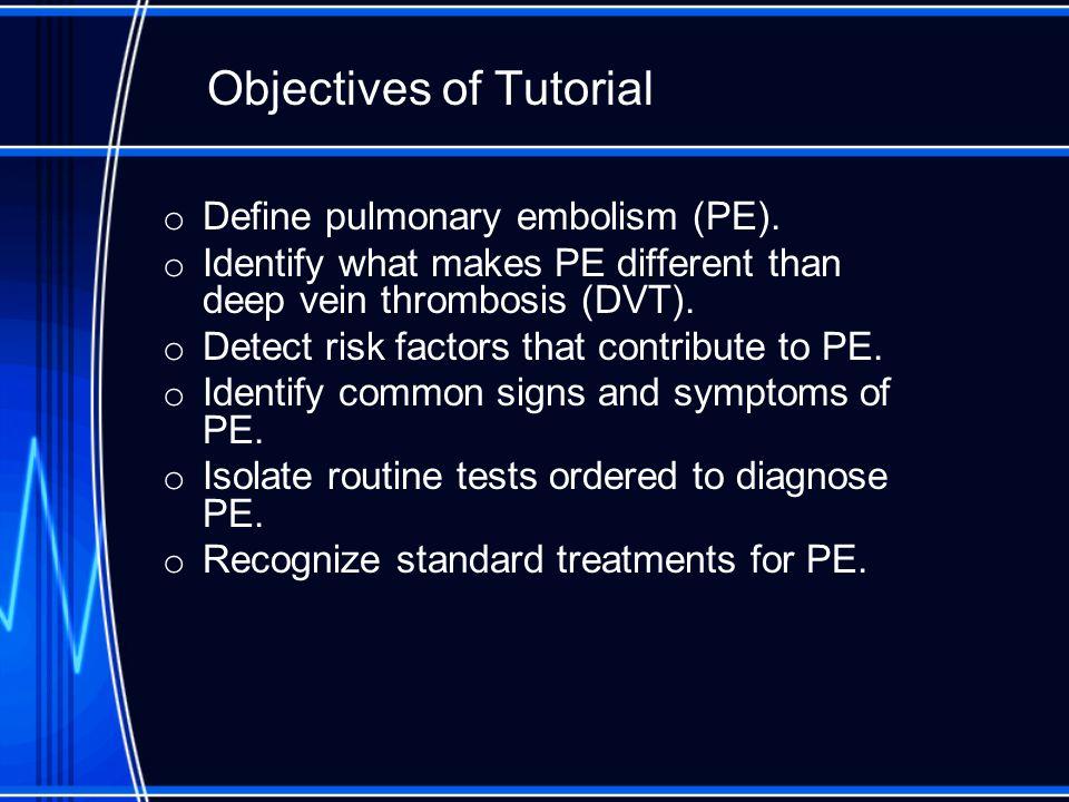 Objectives of Tutorial o Define pulmonary embolism (PE).
