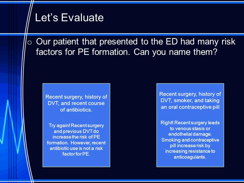 Let's Evaluate o Our patient that presented to the ED had many risk factors for PE formation.