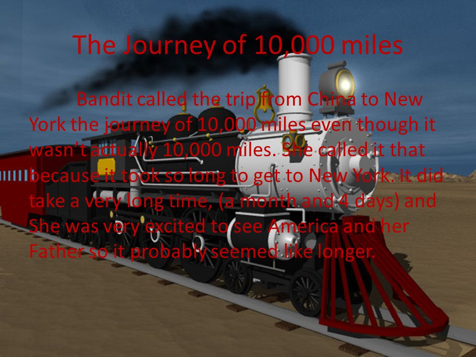 The Journey of 10,000 miles Bandit called the trip from China to New York the journey of 10,000 miles even though it wasn't actually 10,000 miles.