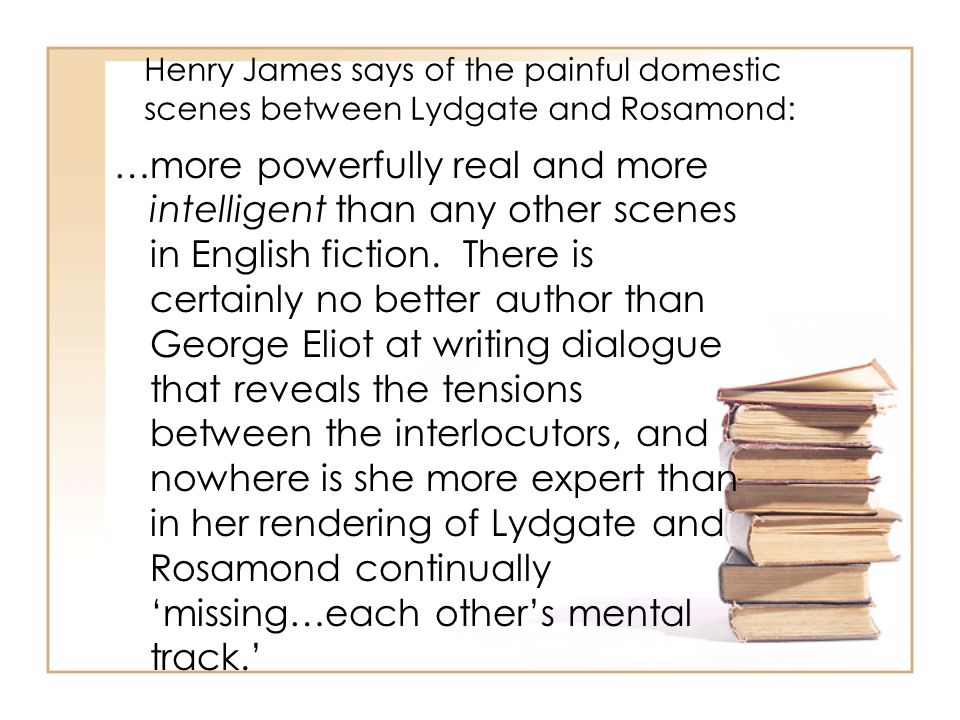 Henry James says of the painful domestic scenes between Lydgate and Rosamond: …more powerfully real and more intelligent than any other scenes in English fiction.