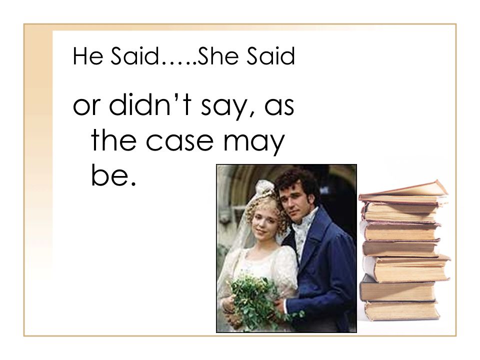 He Said…..She Said or didn't say, as the case may be.
