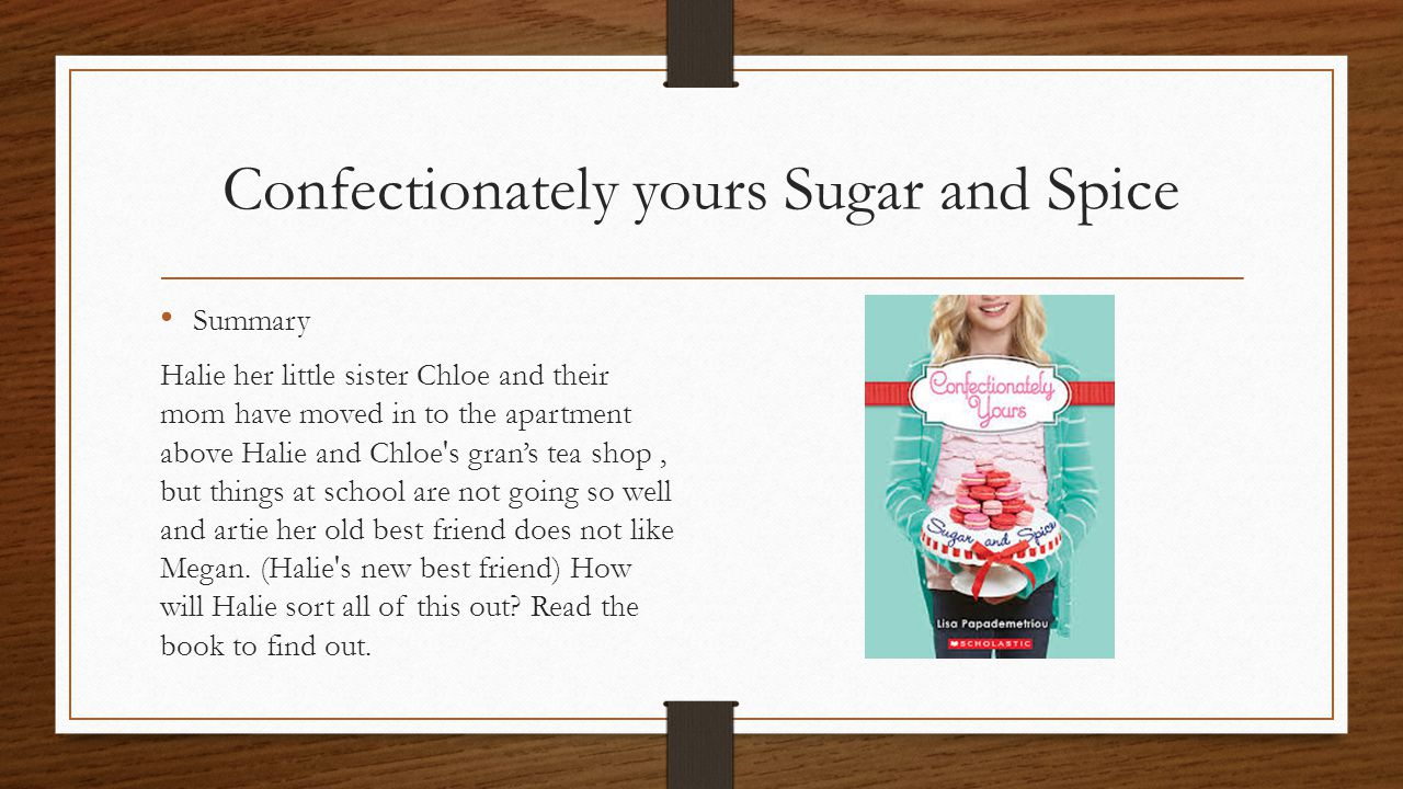 Confectionately yours Sugar and Spice Summary Halie her little sister Chloe and their mom have moved in to the apartment above Halie and Chloe s gran's tea shop, but things at school are not going so well and artie her old best friend does not like Megan.