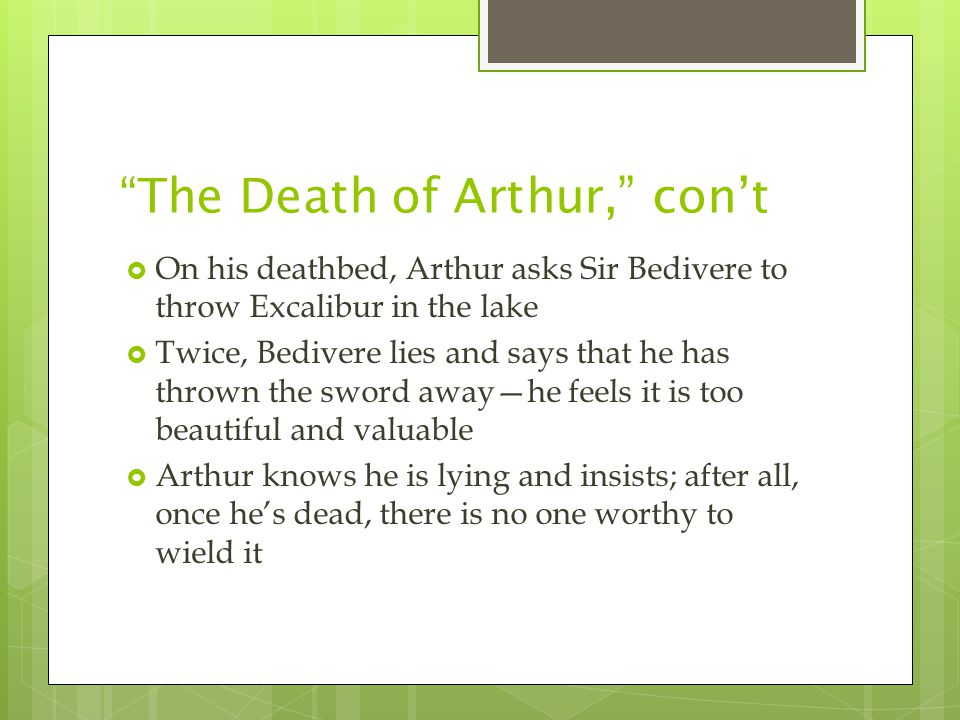The Death of Arthur, con't  On his deathbed, Arthur asks Sir Bedivere to throw Excalibur in the lake  Twice, Bedivere lies and says that he has thrown the sword away—he feels it is too beautiful and valuable  Arthur knows he is lying and insists; after all, once he's dead, there is no one worthy to wield it