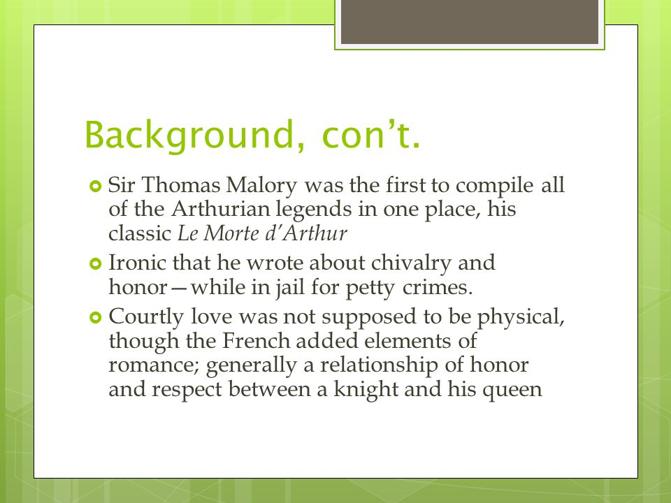 Background, con't.  Sir Thomas Malory was the first to compile all of the Arthurian legends in one place, his classic Le Morte d'Arthur  Ironic that