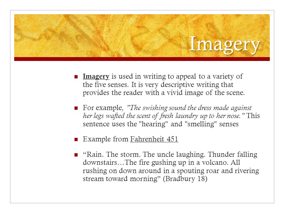 Imagery Imagery is used in writing to appeal to a variety of the five senses. It is very descriptive writing that provides the reader with a vivid ima