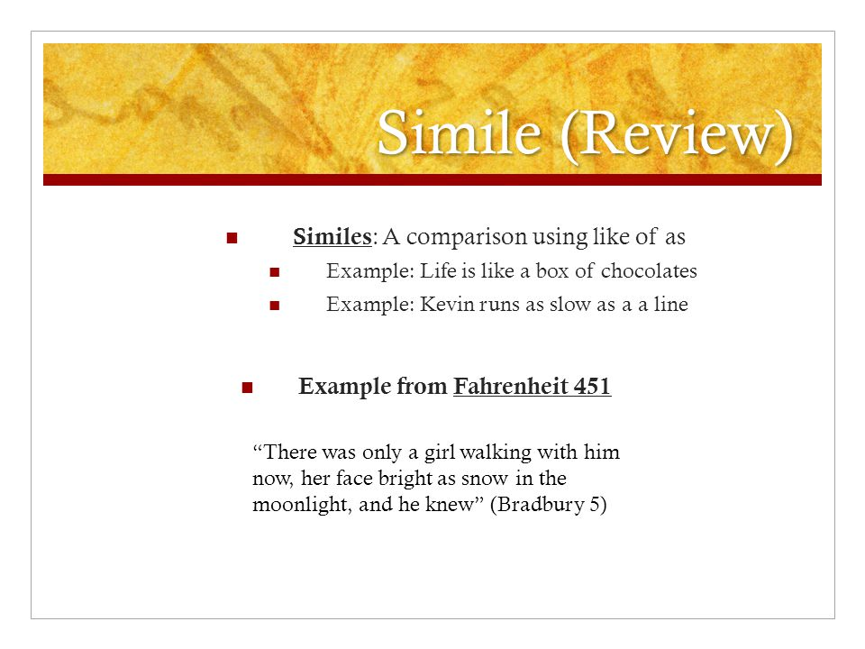 Simile (Review) Similes : A comparison using like of as Example: Life is like a box of chocolates Example: Kevin runs as slow as a a line Example from Fahrenheit 451 There was only a girl walking with him now, her face bright as snow in the moonlight, and he knew (Bradbury 5)