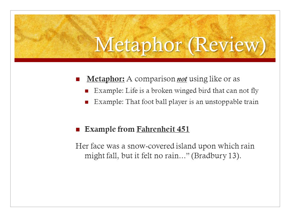 Metaphor (Review) Metaphor: A comparison not using like or as Example: Life is a broken winged bird that can not fly Example: That foot ball player is an unstoppable train Example from Fahrenheit 451 Her face was a snow-covered island upon which rain might fall, but it felt no rain... (Bradbury 13).