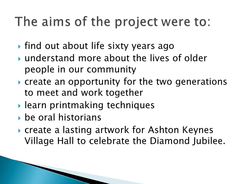  find out about life sixty years ago  understand more about the lives of older people in our community  create an opportunity for the two generations to meet and work together  learn printmaking techniques  be oral historians  create a lasting artwork for Ashton Keynes Village Hall to celebrate the Diamond Jubilee.