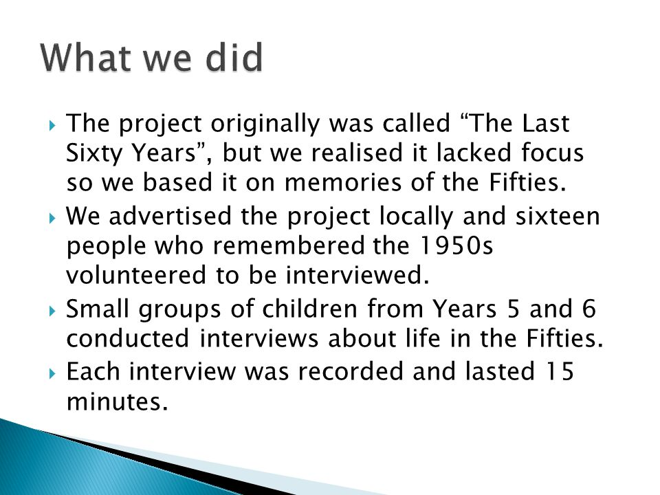  The project originally was called The Last Sixty Years , but we realised it lacked focus so we based it on memories of the Fifties.