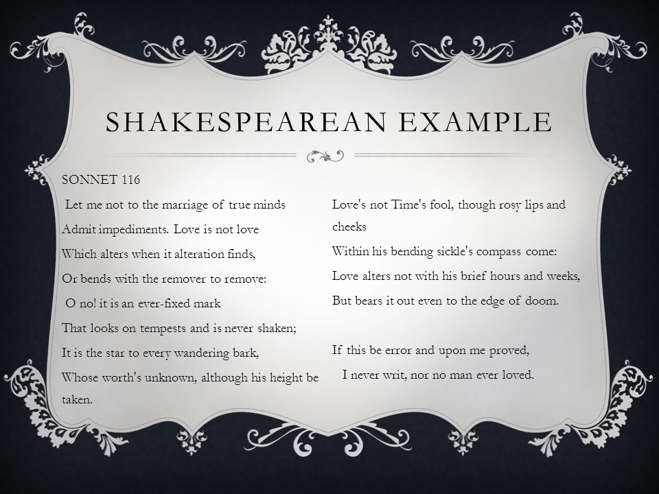 SHAKESPEAREAN EXAMPLE SONNET 116 Let me not to the marriage of true minds Admit impediments. Love is not love Which alters when it alteration finds, O