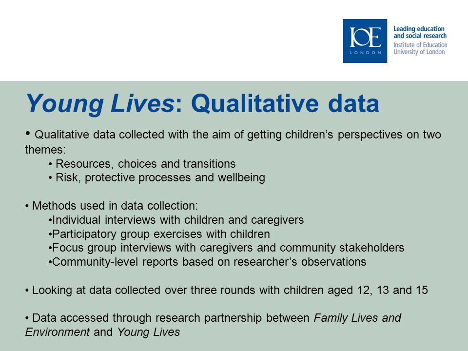 Young Lives: Qualitative data Qualitative data collected with the aim of getting children's perspectives on two themes: Resources, choices and transitions Risk, protective processes and wellbeing Methods used in data collection: Individual interviews with children and caregivers Participatory group exercises with children Focus group interviews with caregivers and community stakeholders Community-level reports based on researcher's observations Looking at data collected over three rounds with children aged 12, 13 and 15 Data accessed through research partnership between Family Lives and Environment and Young Lives