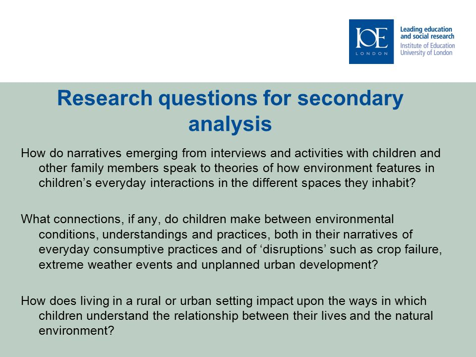Research questions for secondary analysis How do narratives emerging from interviews and activities with children and other family members speak to theories of how environment features in children's everyday interactions in the different spaces they inhabit.