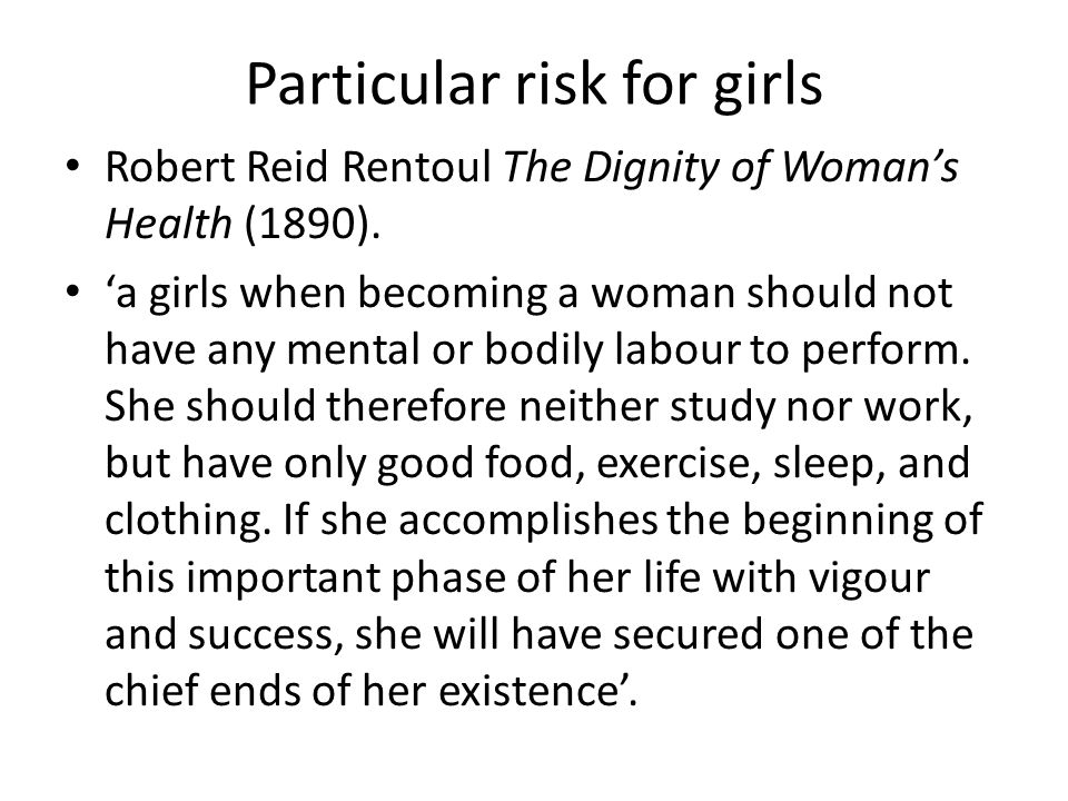 Particular risk for girls Robert Reid Rentoul The Dignity of Woman's Health (1890). 'a girls when becoming a woman should not have any mental or bodil
