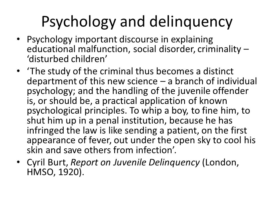 Psychology and delinquency Psychology important discourse in explaining educational malfunction, social disorder, criminality – 'disturbed children' '