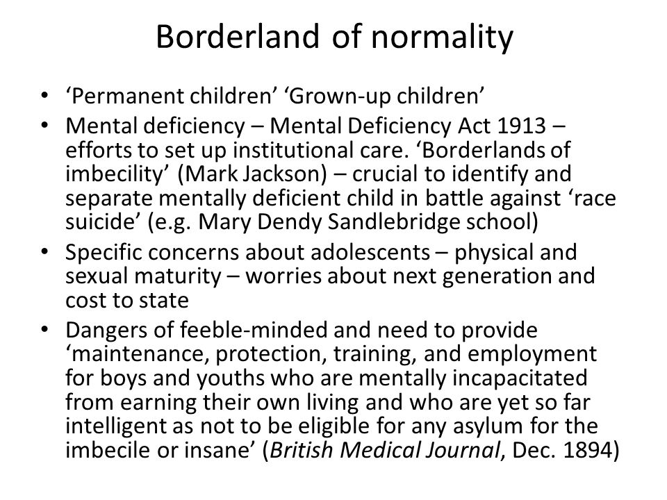 Borderland of normality 'Permanent children' 'Grown-up children' Mental deficiency – Mental Deficiency Act 1913 – efforts to set up institutional care
