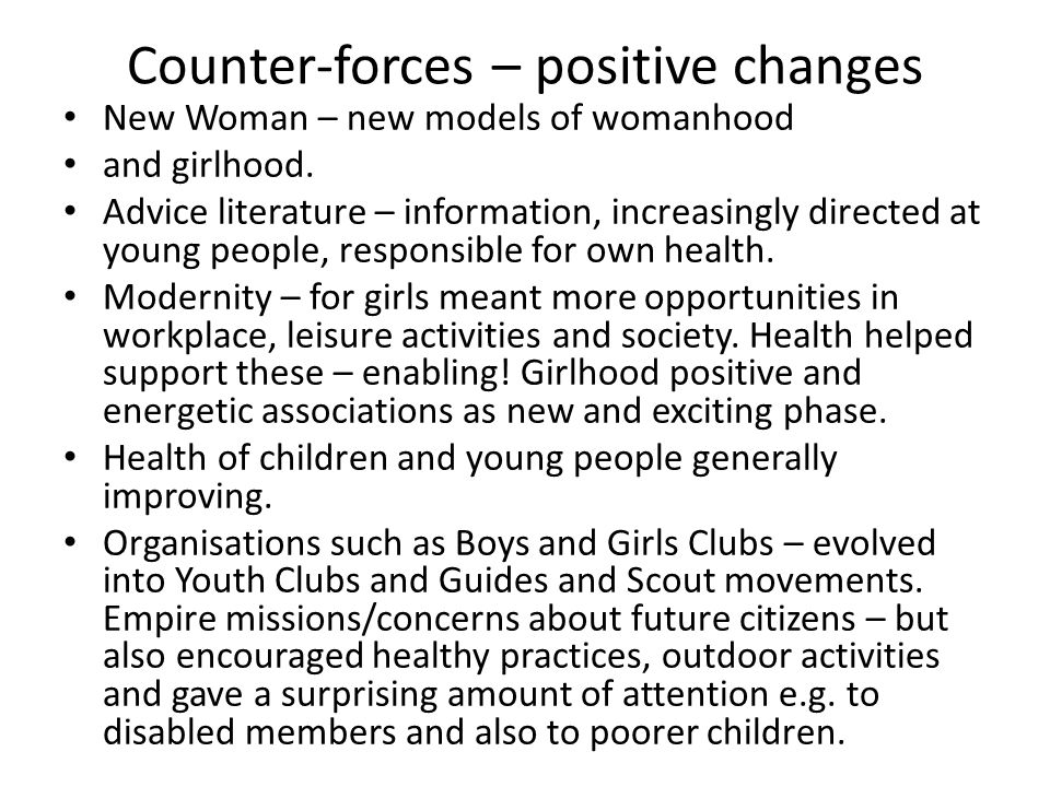 Counter-forces – positive changes New Woman – new models of womanhood and girlhood. Advice literature – information, increasingly directed at young pe