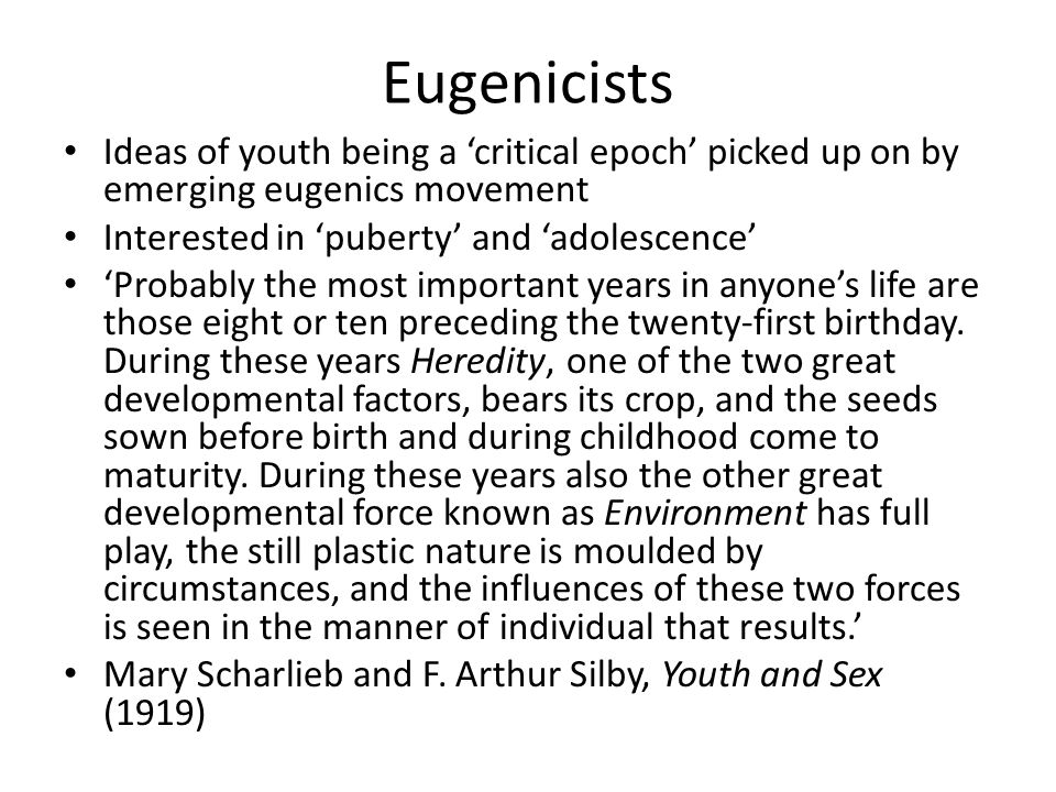 Eugenicists Ideas of youth being a 'critical epoch' picked up on by emerging eugenics movement Interested in 'puberty' and 'adolescence' 'Probably the