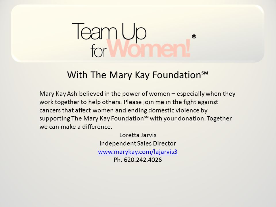 With The Mary Kay Foundation℠ Mary Kay Ash believed in the power of women – especially when they work together to help others.