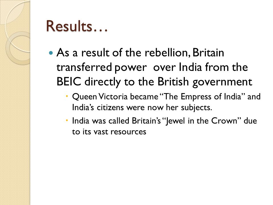 Colonial Rule Benefits:  British rule brought order and stability to India, which had been in turmoil due to religious feuds  Fairly honest and efficient government  New school system  Served only British people and elite, upper-class Indians  90% of the population remained illiterate  Railroads, telegraph, and postal service were introduced.